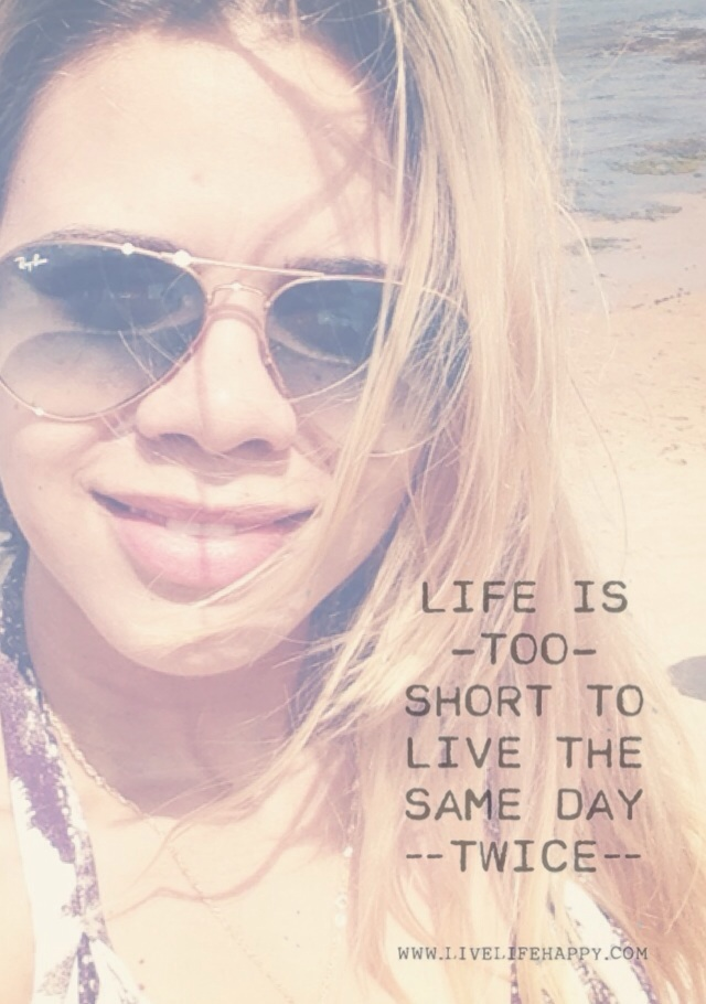 """"""" A vida é muito curto curta para viver o mesmo dia duas vezes!"""""""