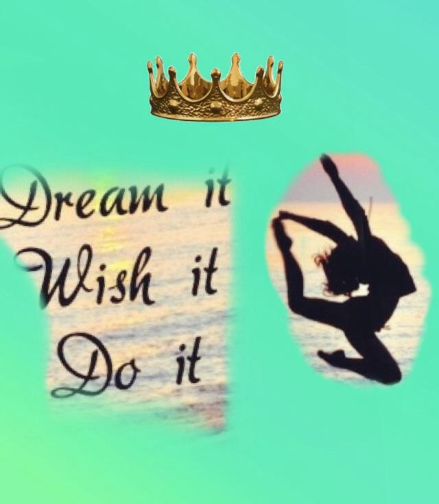 dream it...... Wish it... Do it...